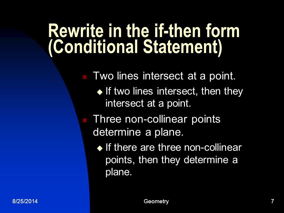 8/25/2014Geometry7 Rewrite in the if-then form (Conditional Statement) Two lines intersect at a point.  If two lines intersect, then they intersect a