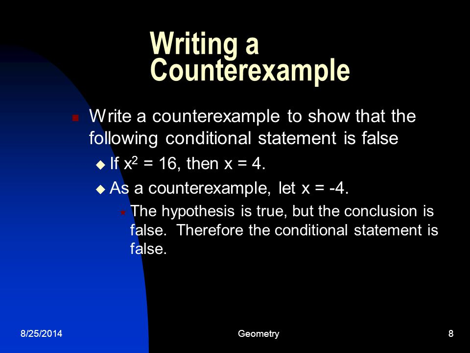 8/25/2014Geometry8 Writing a Counterexample Write a counterexample to show that the following conditional statement is false  If x 2 = 16, then x = 4