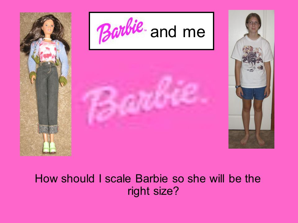 What do you need to find out? Barbie's measurements My measurements