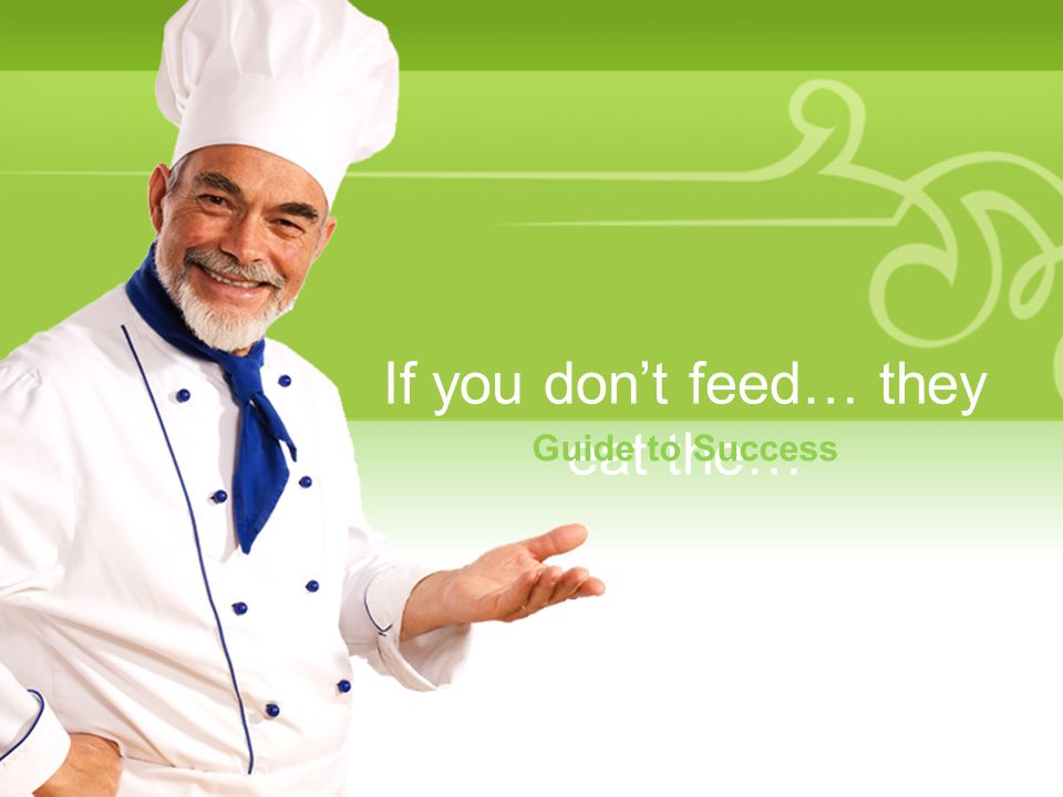 If you don't feed… they eat the… Guide to Success