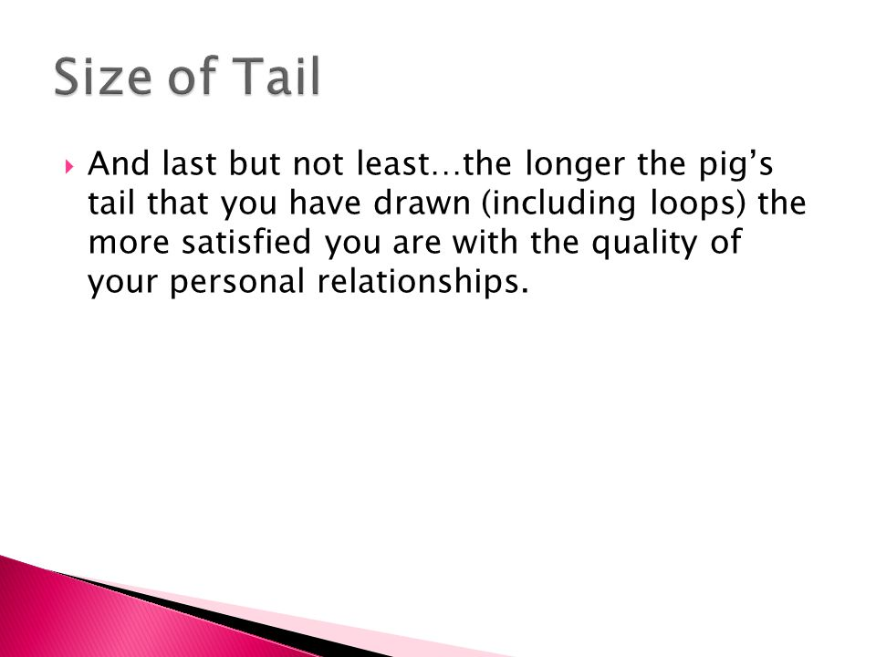  And last but not least…the longer the pig's tail that you have drawn (including loops) the more satisfied you are with the quality of your personal relationships.