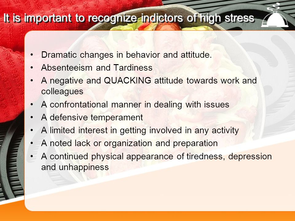 It is important to recognize indictors of high stress Dramatic changes in behavior and attitude.