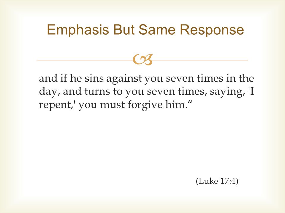  and if he sins against you seven times in the day, and turns to you seven times, saying, I repent, you must forgive him. (Luke 17:4) Emphasis But Same Response