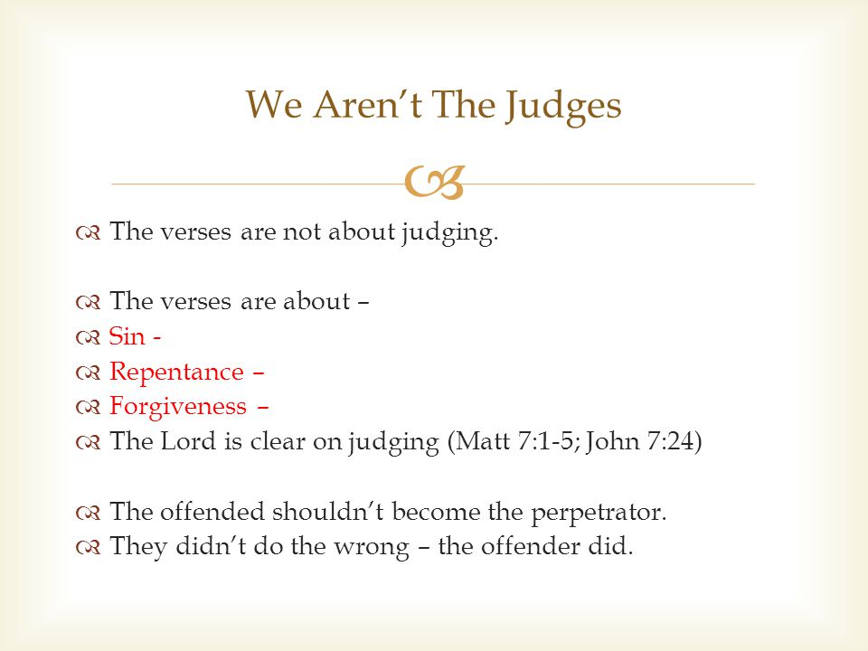   The verses are not about judging.  The verses are about –  Sin -  Repentance –  Forgiveness –  The Lord is clear on judging (Matt 7:1-5; John