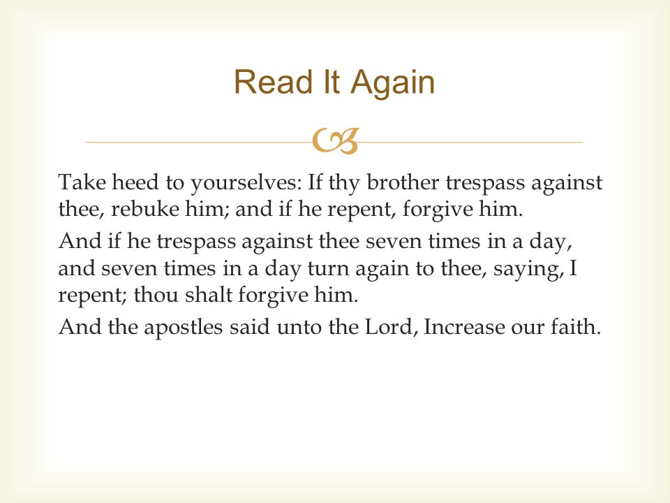  Take heed to yourselves: If thy brother trespass against thee, rebuke him; and if he repent, forgive him.