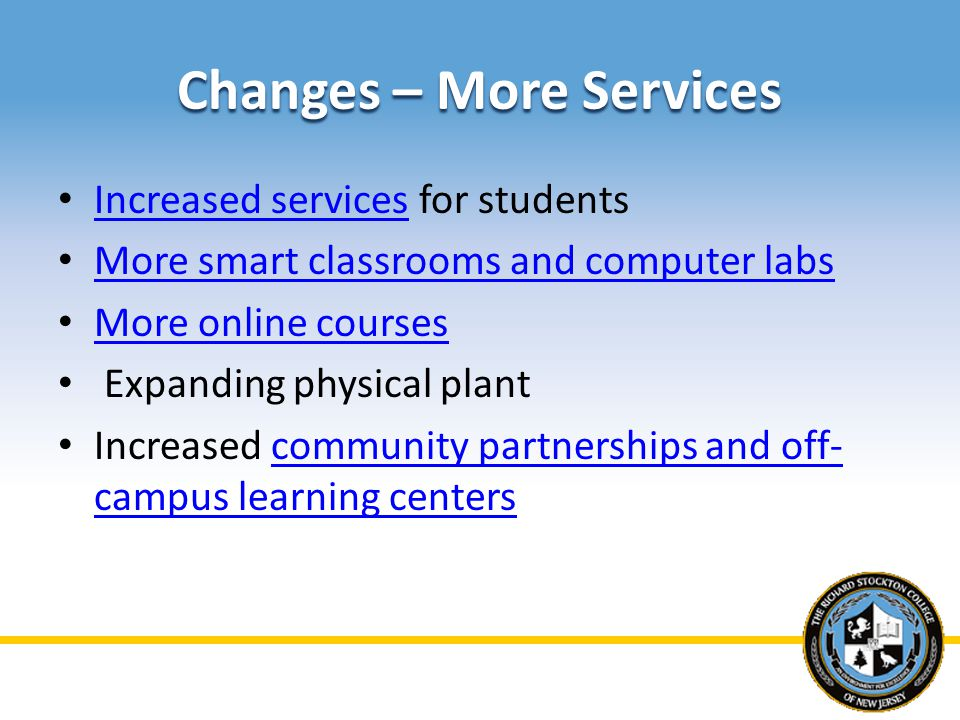 Changes – More Services Increased services for students Increased services More smart classrooms and computer labs More online courses Expanding physical plant Increased community partnerships and off- campus learning centerscommunity partnerships and off- campus learning centers