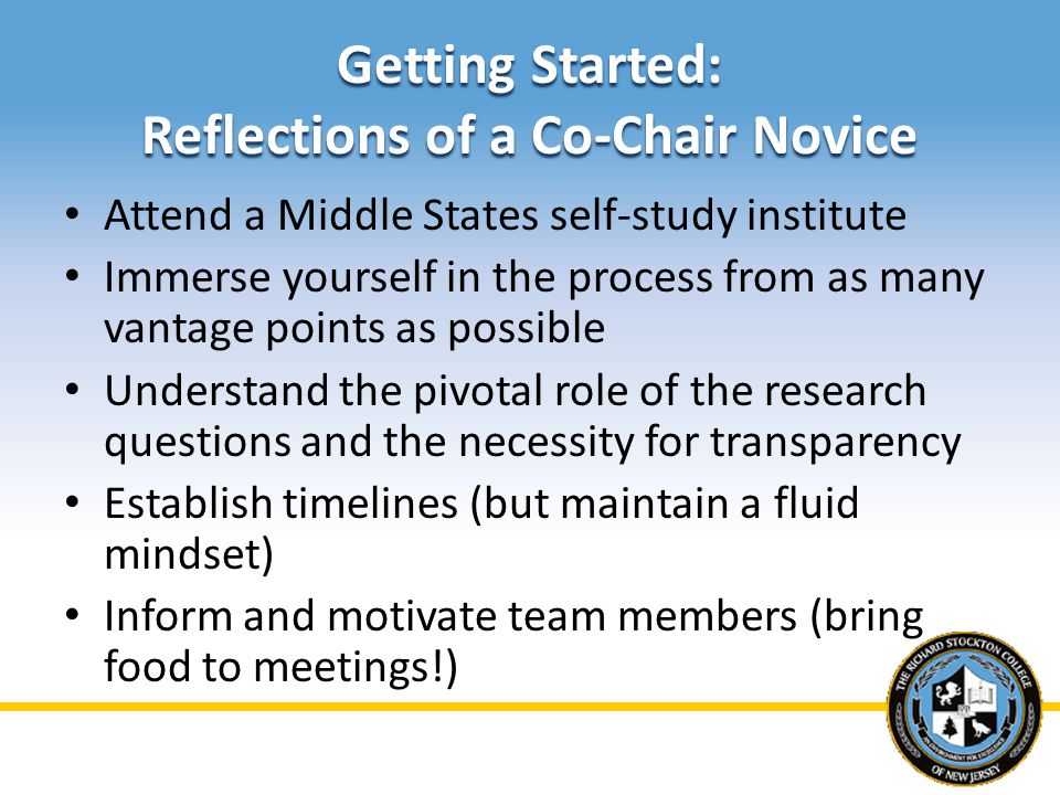 Getting Started: Reflections of a Co-Chair Novice Attend a Middle States self-study institute Immerse yourself in the process from as many vantage poi