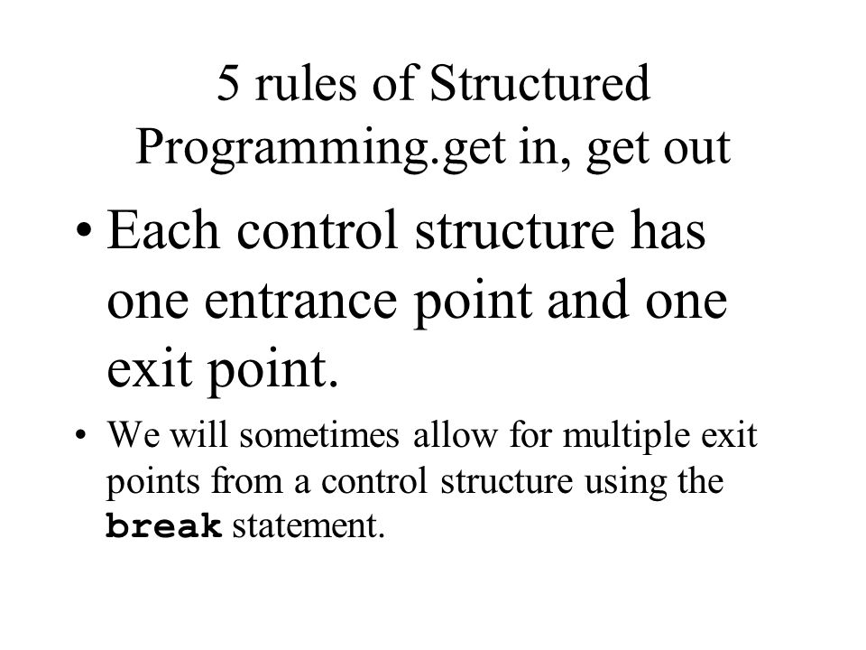 5 rules of Structured Programming All programs can be written in terms of three control structures: – sequence, selection, –and iteration.