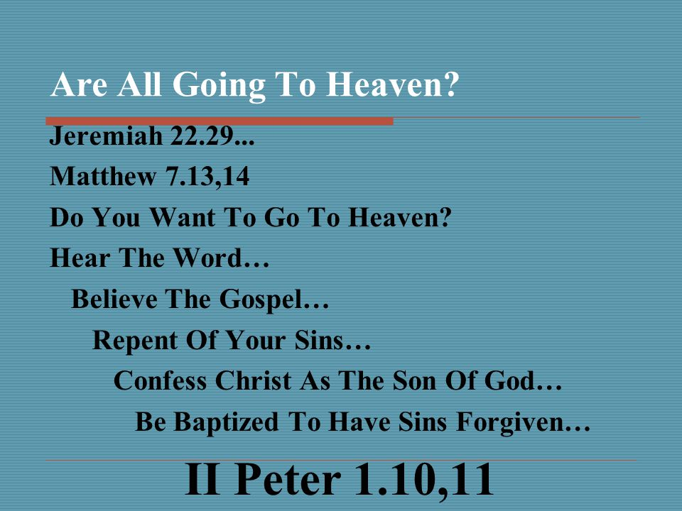 Are All Going To Heaven. Jeremiah 22.29... Matthew 7.13,14 Do You Want To Go To Heaven.