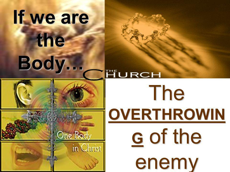 If we are the Body… The OVERTHROWIN G of the enemy