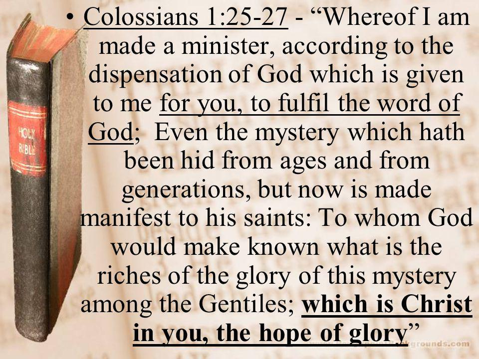 Colossians 1: Whereof I am made a minister, according to the dispensation of God which is given to me for you, to fulfil the word of God; Even the mystery which hath been hid from ages and from generations, but now is made manifest to his saints: To whom God would make known what is the riches of the glory of this mystery among the Gentiles; which is Christ in you, the hope of glory