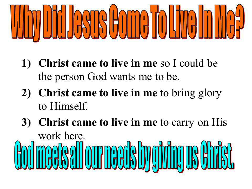 1)Christ came to live in me so I could be the person God wants me to be.