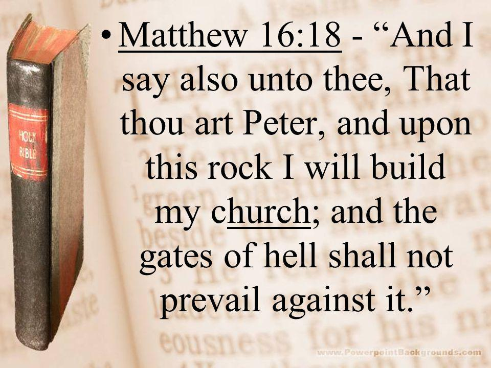 Matthew 16:18 - And I say also unto thee, That thou art Peter, and upon this rock I will build my church; and the gates of hell shall not prevail against it.