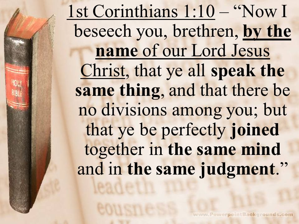 1st Corinthians 1:10 – Now I beseech you, brethren, by the name of our Lord Jesus Christ, that ye all speak the same thing, and that there be no divisions among you; but that ye be perfectly joined together in the same mind and in the same judgment.