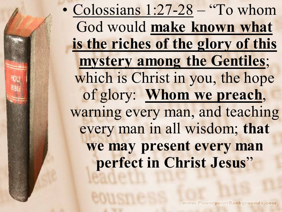 Colossians 1:27-28 – To whom God would make known what is the riches of the glory of this mystery among the Gentiles; which is Christ in you, the hope of glory: Whom we preach, warning every man, and teaching every man in all wisdom; that we may present every man perfect in Christ Jesus