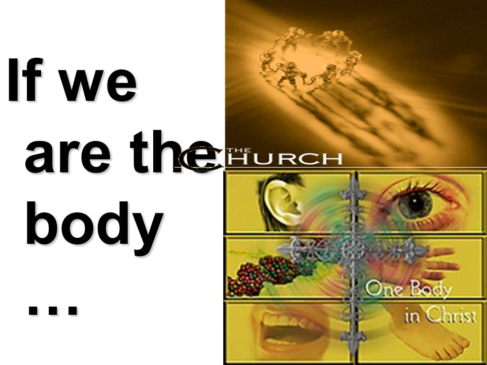 If we are the body …