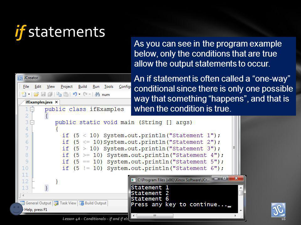 if statements Lesson 4A - Conditionals – if and if else16 As you can see in the program example below, only the conditions that are true allow the out