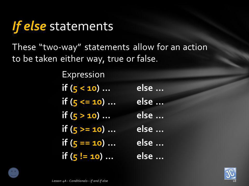 """These """"two-way"""" statements allow for an action to be taken either way, true or false. Expression if (5 < 10) …else … if (5 <= 10) …else … if (5 > 10)"""