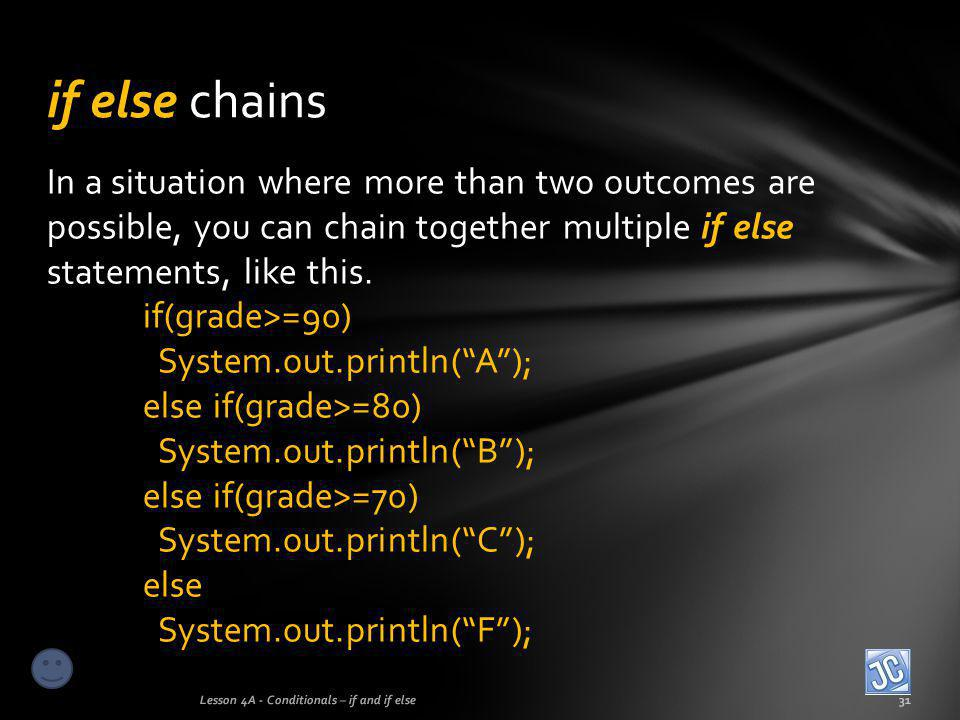 In a situation where more than two outcomes are possible, you can chain together multiple if else statements, like this. if(grade>=90) System.out.prin