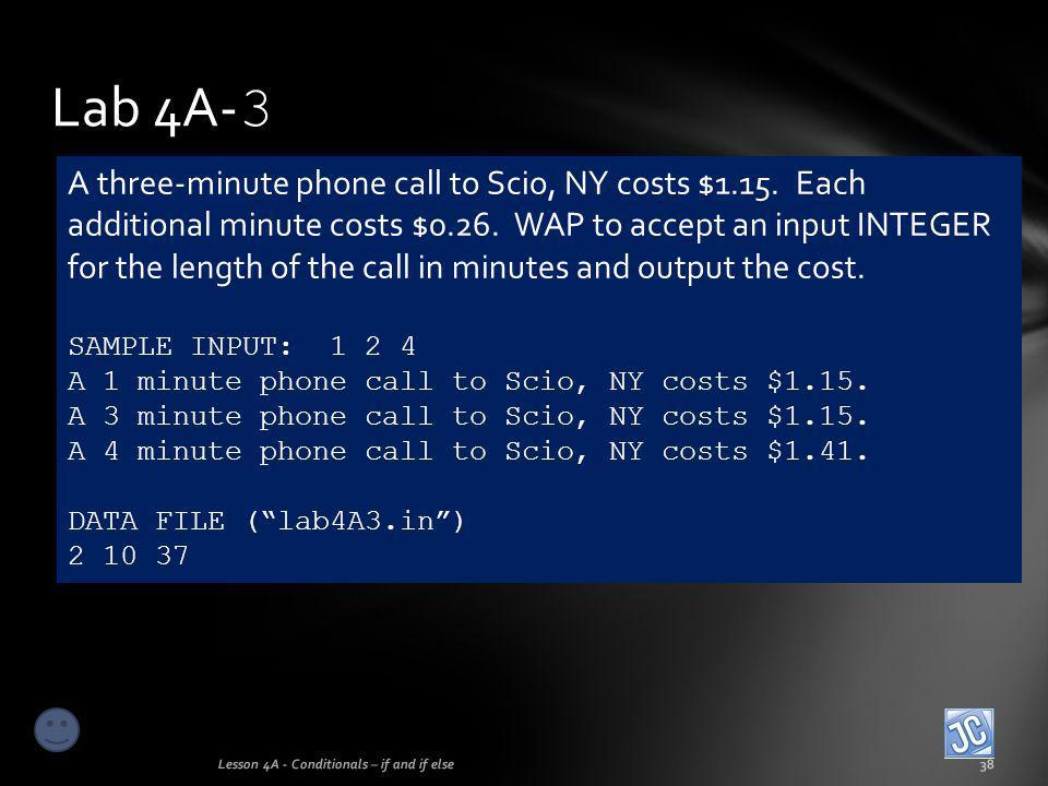 Lab 4A- 3 Lesson 4A - Conditionals – if and if else38 A three-minute phone call to Scio, NY costs $1.15. Each additional minute costs $0.26. WAP to ac