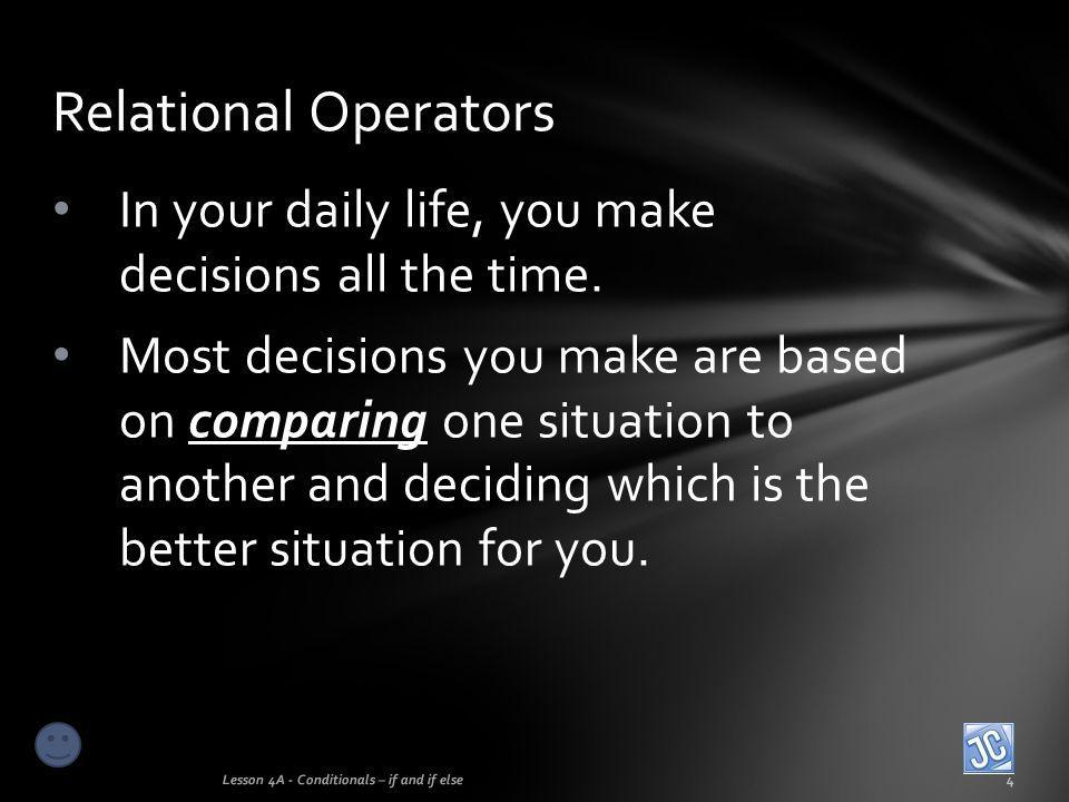 In your daily life, you make decisions all the time. Most decisions you make are based on comparing one situation to another and deciding which is the