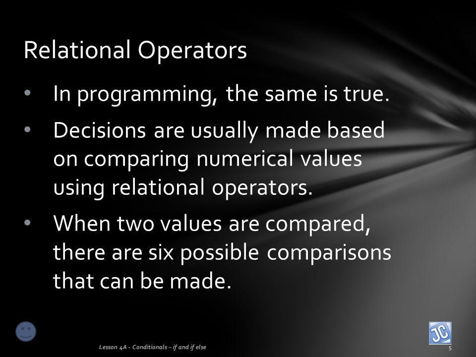 In programming, the same is true. Decisions are usually made based on comparing numerical values using relational operators. When two values are compa