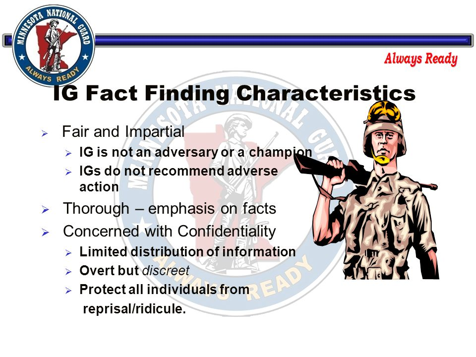 IG Fact Finding Characteristics  Fair and Impartial  IG is not an adversary or a champion  IGs do not recommend adverse action  Thorough – emphasis on facts  Concerned with Confidentiality  Limited distribution of information  Overt but discreet  Protect all individuals from reprisal/ridicule.