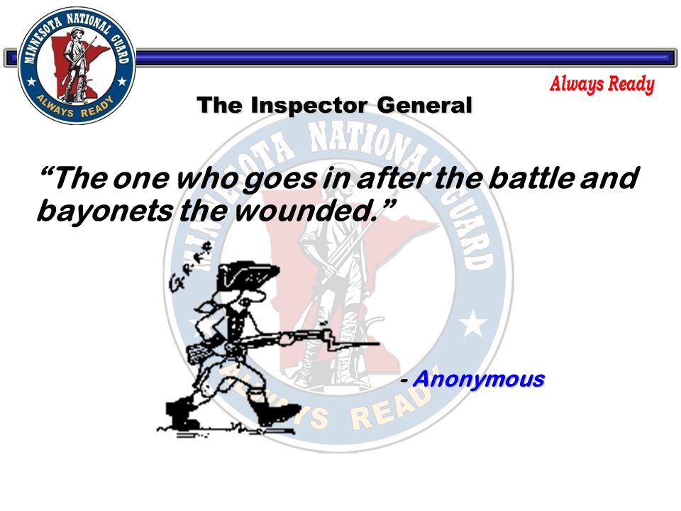 The Inspector General The one who goes in after the battle and bayonets the wounded. - Anonymous