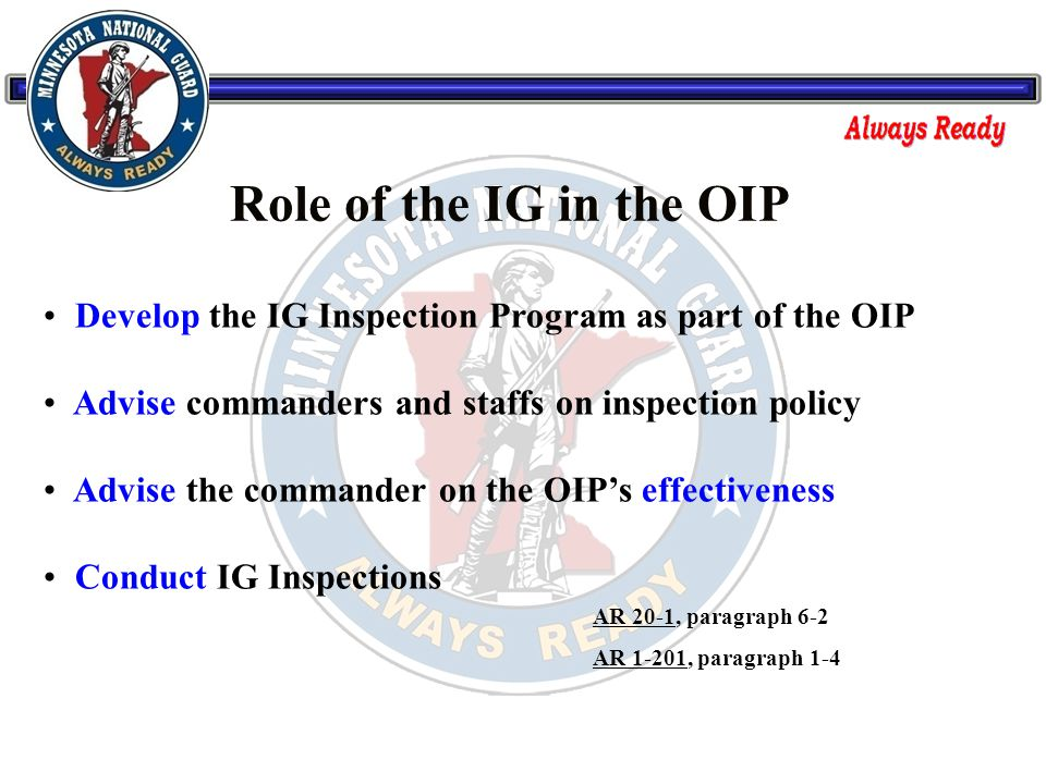 Develop the IG Inspection Program as part of the OIP Advise commanders and staffs on inspection policy Advise the commander on the OIP's effectiveness Conduct IG Inspections AR 20-1, paragraph 6-2 AR 1-201, paragraph 1-4 Role of the IG in the OIP