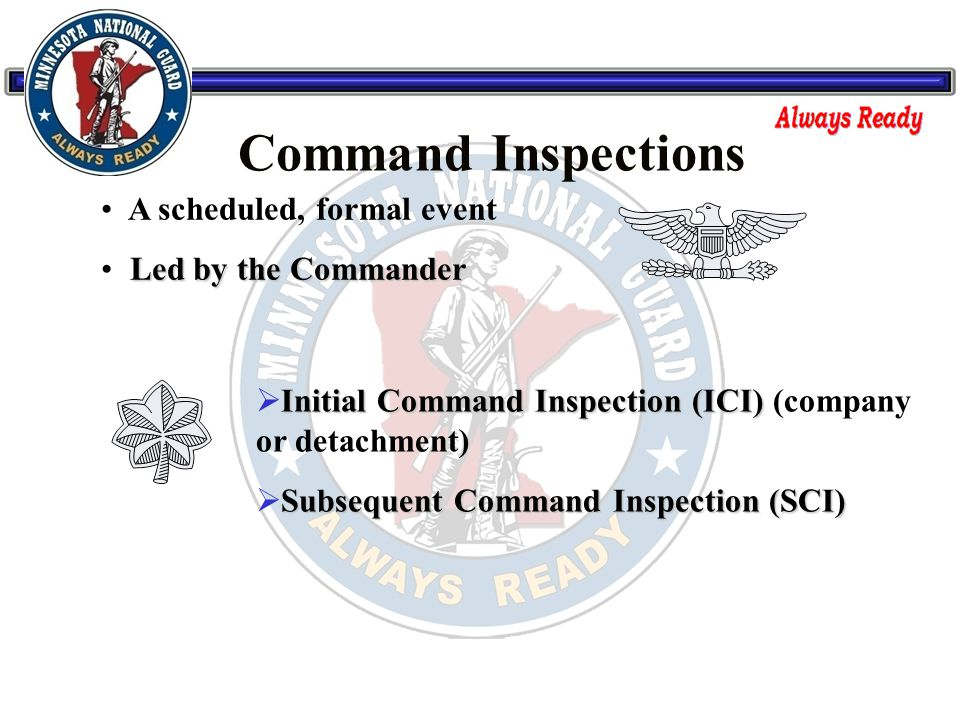 A scheduled, formal event Led by the Commander Initial Command Inspection (ICI)  Initial Command Inspection (ICI) (company or detachment) Subsequent Command Inspection (SCI)  Subsequent Command Inspection (SCI) Command Inspections