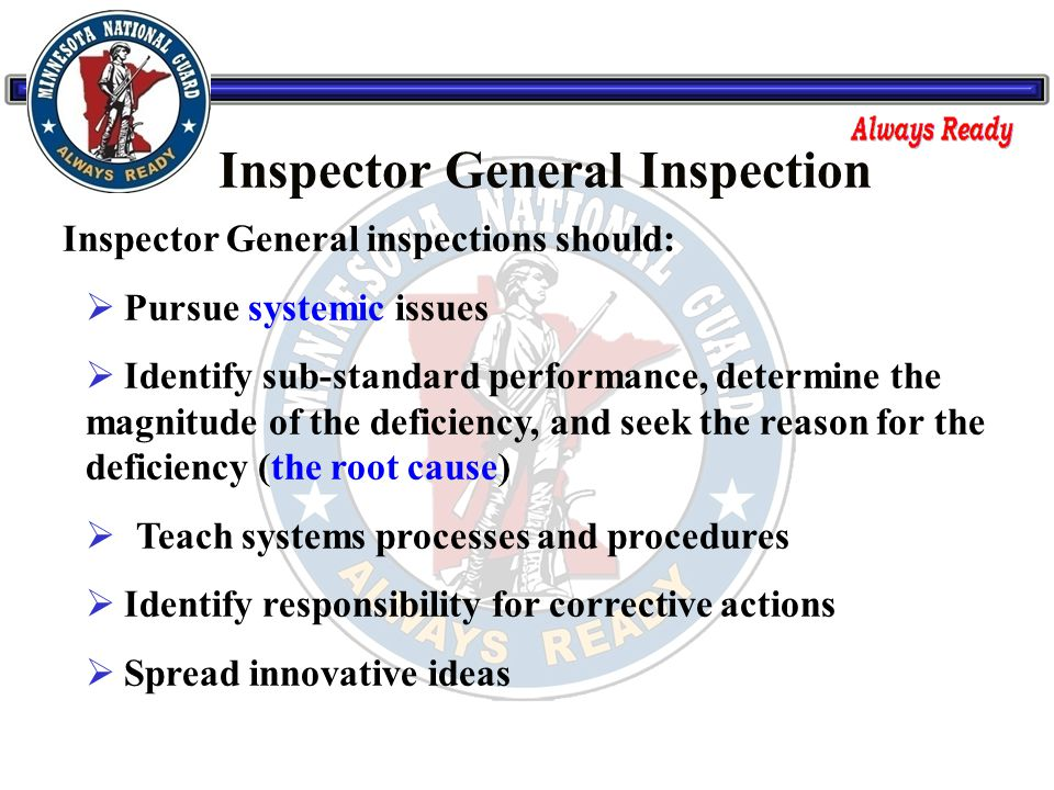 Inspector General inspections should:  Pursue systemic issues  Identify sub-standard performance, determine the magnitude of the deficiency, and seek the reason for the deficiency (the root cause)  Teach systems processes and procedures  Identify responsibility for corrective actions  Spread innovative ideas Inspector General Inspection