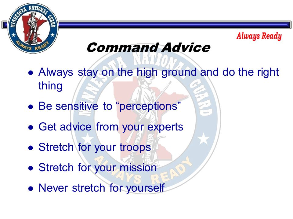 Command Advice ● Always stay on the high ground and do the right thing ● Be sensitive to perceptions ● Get advice from your experts ● Stretch for your troops ● Stretch for your mission ● Never stretch for yourself