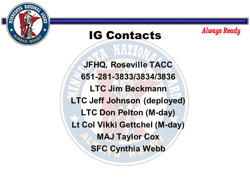 IG Contacts JFHQ, Roseville TACC 651-281-3833/3834/3836 LTC Jim Beckmann LTC Jeff Johnson (deployed) LTC Don Pelton (M-day) Lt Col Vikki Gettchel (M-day) MAJ Taylor Cox SFC Cynthia Webb