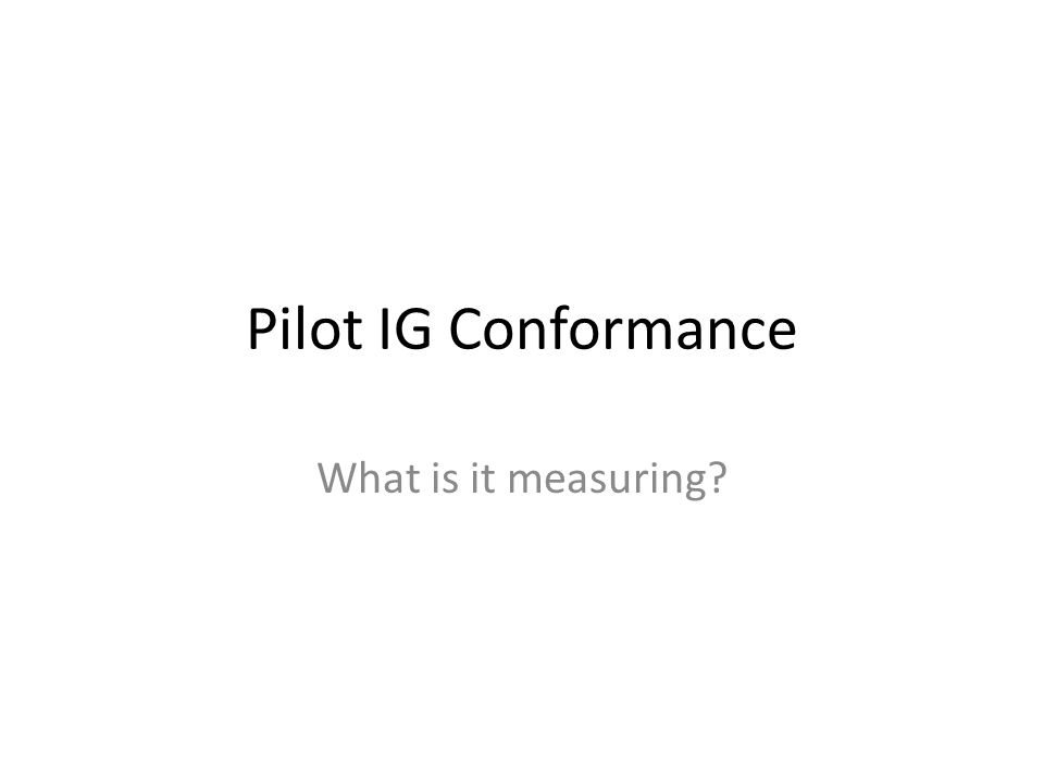 Pilot IG Conformance What is it measuring