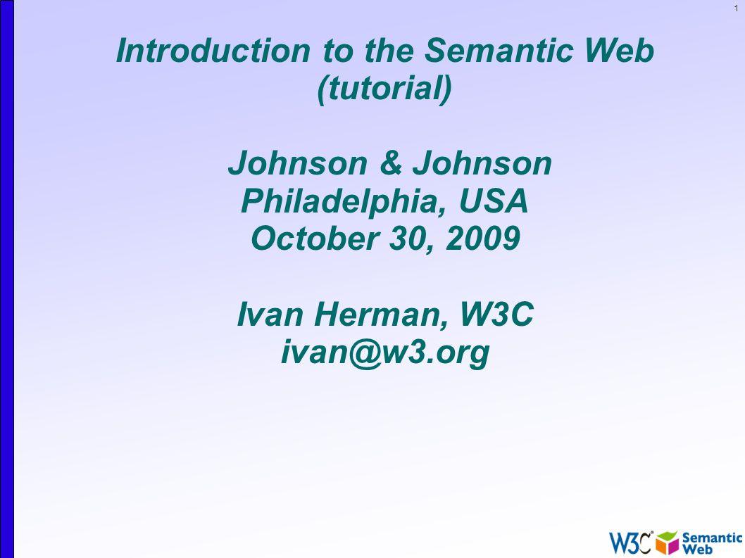 1 Introduction to the Semantic Web (tutorial) Johnson & Johnson Philadelphia, USA October 30, 2009 Ivan Herman, W3C ivan@w3.org