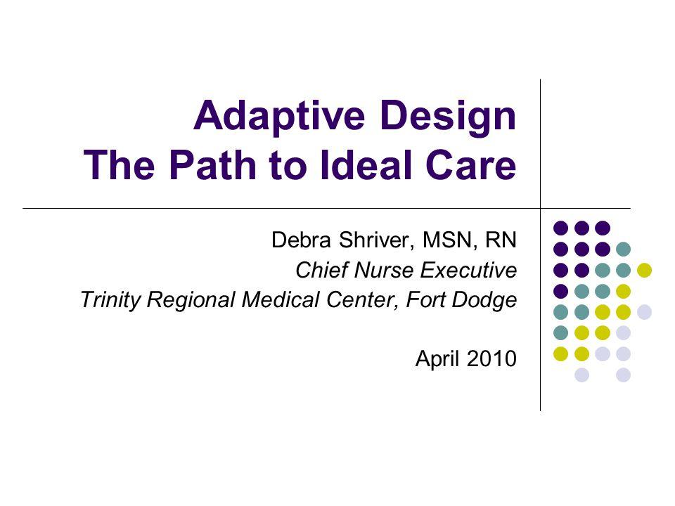 Adaptive Design The Path to Ideal Care Debra Shriver, MSN, RN Chief Nurse Executive Trinity Regional Medical Center, Fort Dodge April 2010