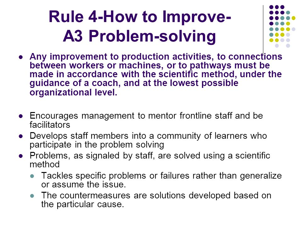 Rule 4-How to Improve- A3 Problem-solving Any improvement to production activities, to connections between workers or machines, or to pathways must be