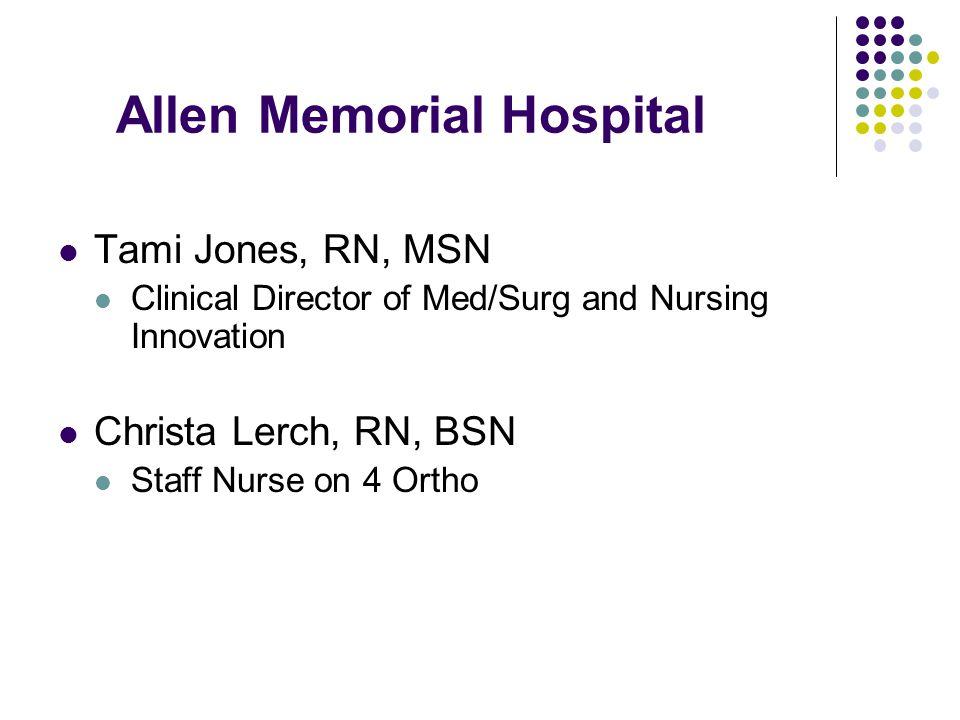 Allen Memorial Hospital Tami Jones, RN, MSN Clinical Director of Med/Surg and Nursing Innovation Christa Lerch, RN, BSN Staff Nurse on 4 Ortho