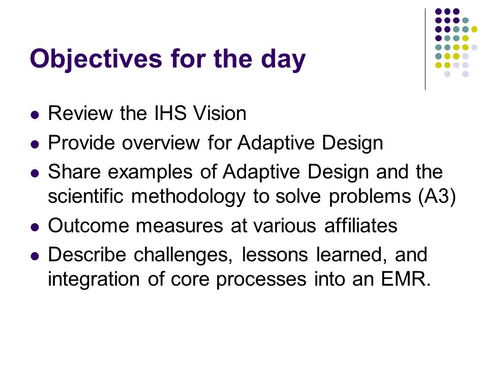 Objectives for the day Review the IHS Vision Provide overview for Adaptive Design Share examples of Adaptive Design and the scientific methodology to