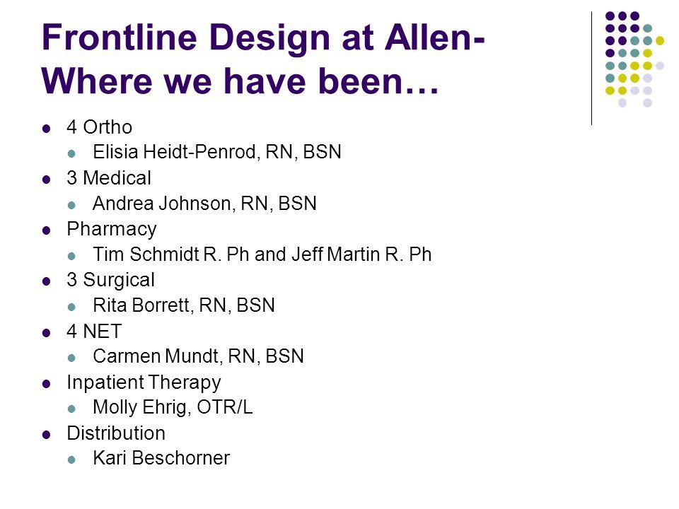 Frontline Design at Allen- Where we have been… 4 Ortho Elisia Heidt-Penrod, RN, BSN 3 Medical Andrea Johnson, RN, BSN Pharmacy Tim Schmidt R. Ph and J