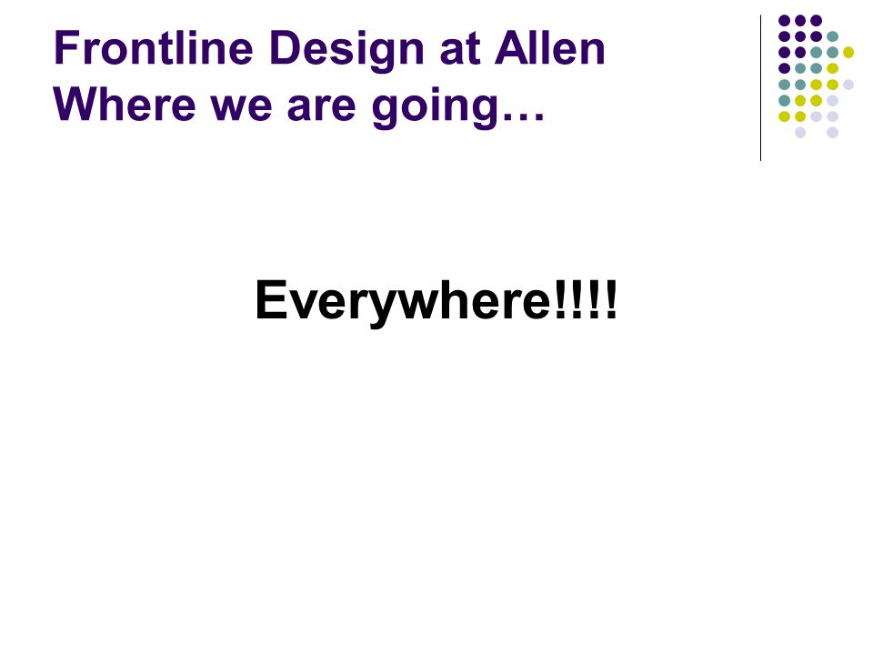 Frontline Design at Allen Where we are going… Everywhere!!!!