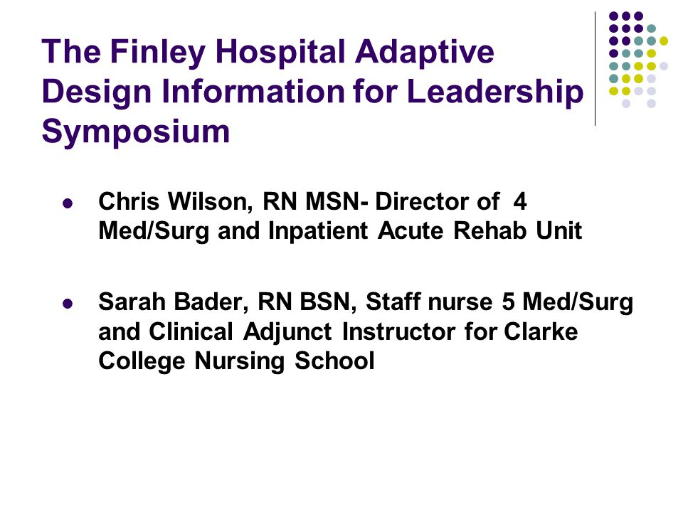 The Finley Hospital Adaptive Design Information for Leadership Symposium Chris Wilson, RN MSN- Director of 4 Med/Surg and Inpatient Acute Rehab Unit S