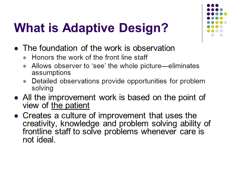 What is Adaptive Design? The foundation of the work is observation Honors the work of the front line staff Allows observer to 'see' the whole picture—