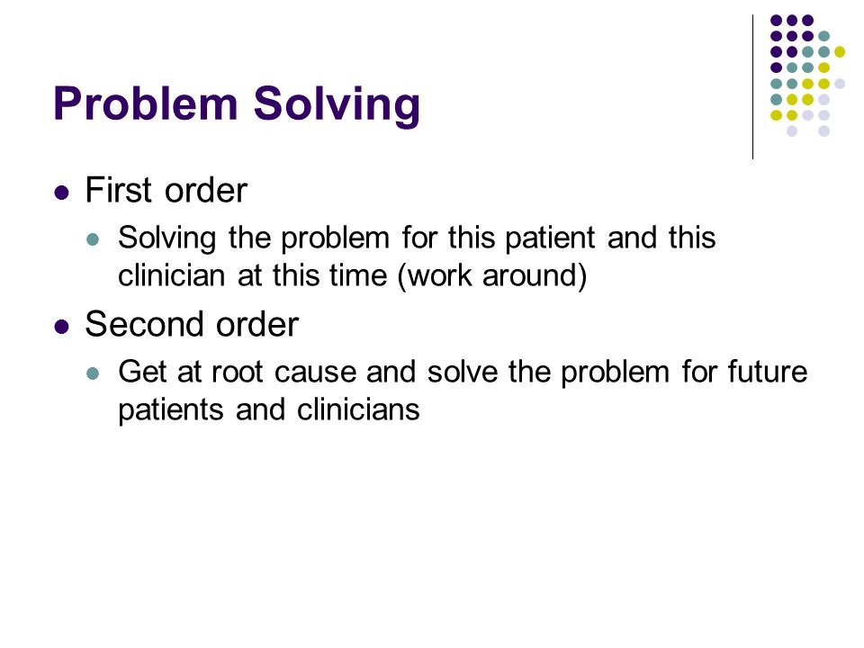 Problem Solving First order Solving the problem for this patient and this clinician at this time (work around) Second order Get at root cause and solv