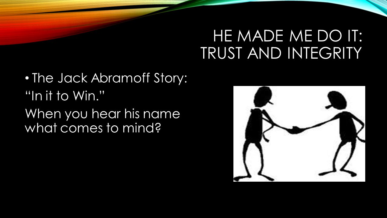 HE MADE ME DO IT: TRUST AND INTEGRITY The Jack Abramoff Story: In it to Win. When you hear his name what comes to mind