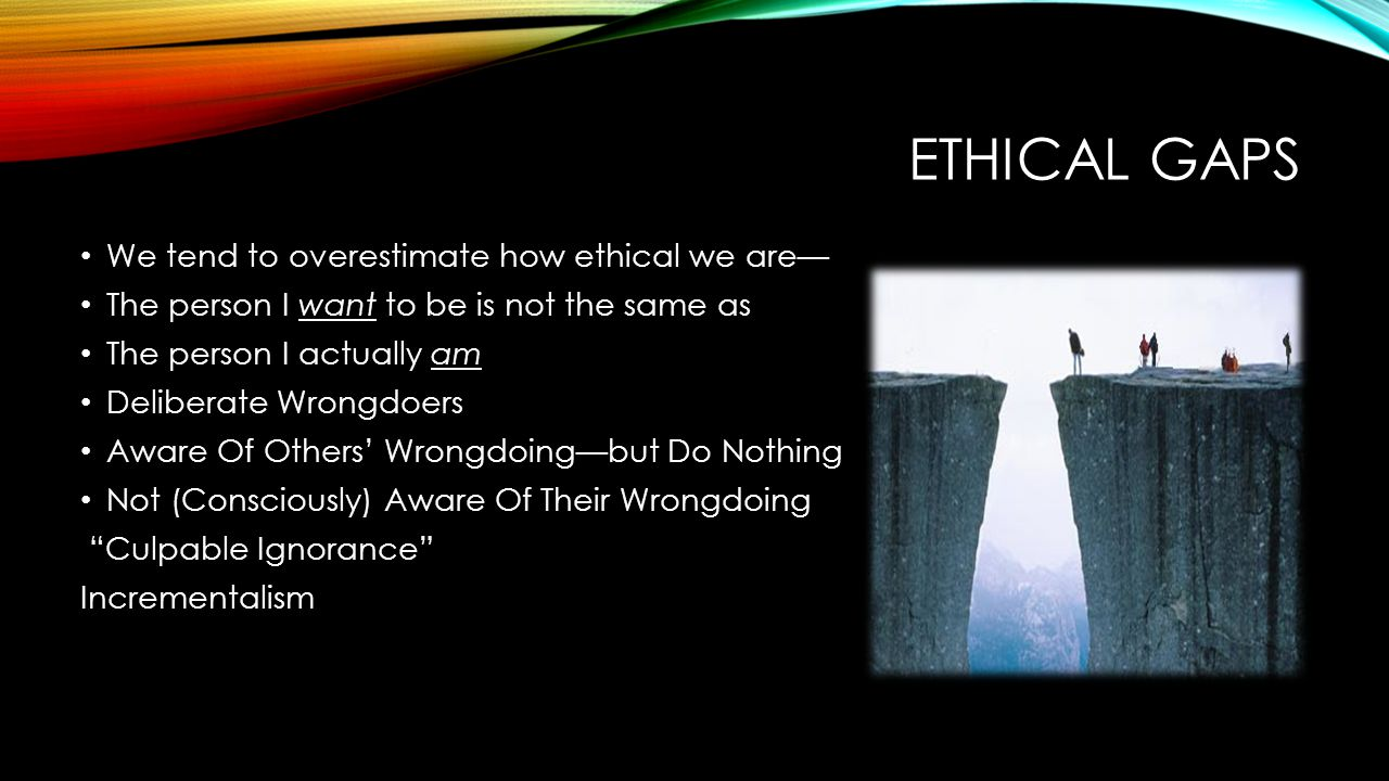 ETHICAL GAPS We tend to overestimate how ethical we are— The person I want to be is not the same as The person I actually am Deliberate Wrongdoers Aware Of Others' Wrongdoing—but Do Nothing Not (Consciously) Aware Of Their Wrongdoing Culpable Ignorance Incrementalism