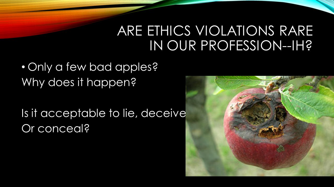 ARE ETHICS VIOLATIONS RARE IN OUR PROFESSION--IH. Only a few bad apples.