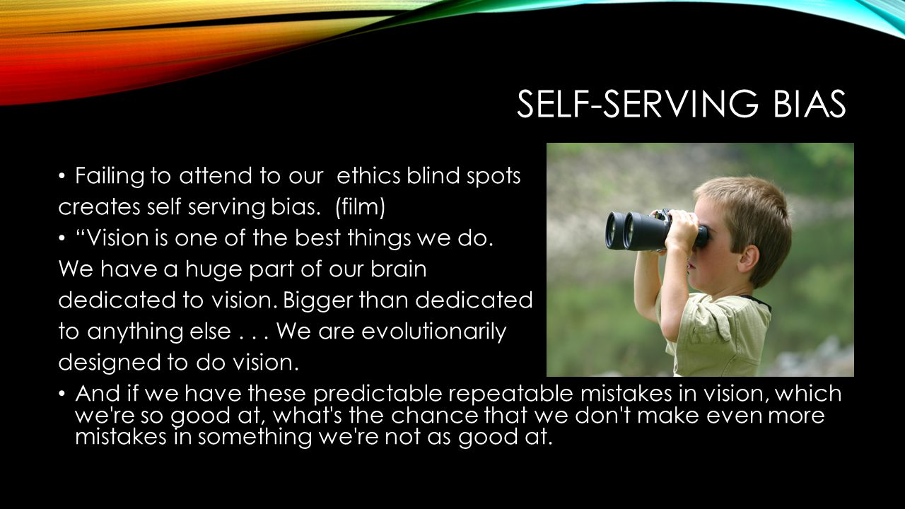 SELF-SERVING BIAS Failing to attend to our ethics blind spots creates self serving bias.