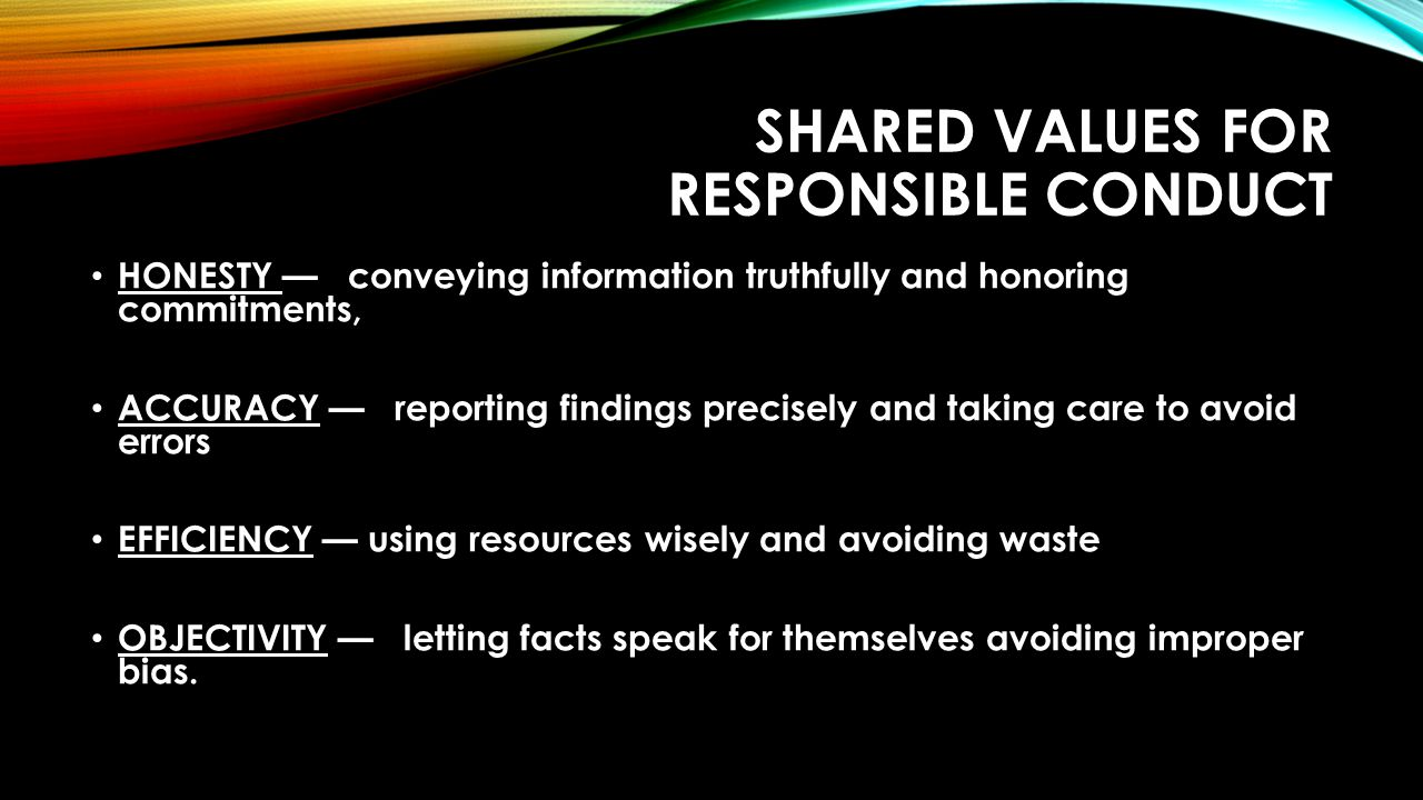 SHARED VALUES FOR RESPONSIBLE CONDUCT HONESTY — conveying information truthfully and honoring commitments, ACCURACY — reporting findings precisely and taking care to avoid errors EFFICIENCY — using resources wisely and avoiding waste OBJECTIVITY — letting facts speak for themselves avoiding improper bias.