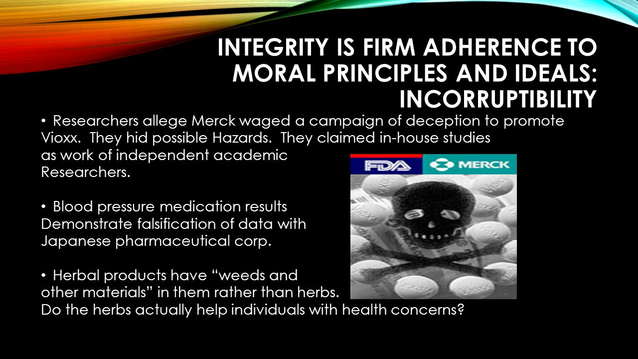 INTEGRITY IS FIRM ADHERENCE TO MORAL PRINCIPLES AND IDEALS: INCORRUPTIBILITY Researchers allege Merck waged a campaign of deception to promote Vioxx.